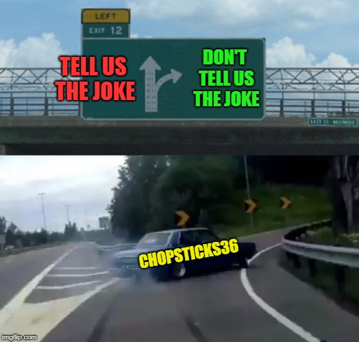 Left Exit 12 Off Ramp Meme | TELL US THE JOKE DON'T TELL US THE JOKE CHOPSTICKS36 | image tagged in memes,left exit 12 off ramp | made w/ Imgflip meme maker