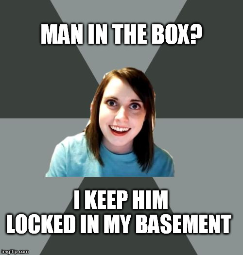 Musically Oblivious OAG | MAN IN THE BOX? I KEEP HIM LOCKED IN MY BASEMENT | image tagged in musically oblivious oag | made w/ Imgflip meme maker