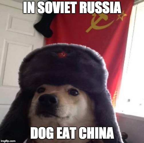 Russian Doge | IN SOVIET RUSSIA DOG EAT CHINA | image tagged in russian doge | made w/ Imgflip meme maker