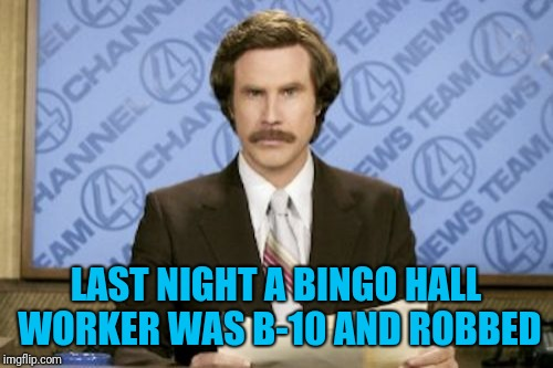 Wait...don't you mean... | LAST NIGHT A BINGO HALL WORKER WAS B-10 AND ROBBED | image tagged in memes,ron burgundy,bingo,robbed,news | made w/ Imgflip meme maker
