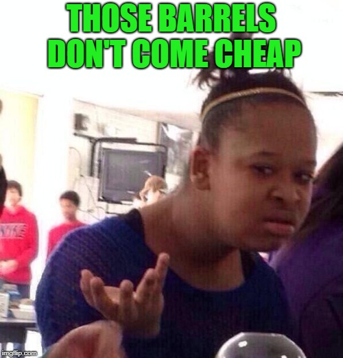 Black Girl Wat Meme | THOSE BARRELS DON'T COME CHEAP | image tagged in memes,black girl wat | made w/ Imgflip meme maker