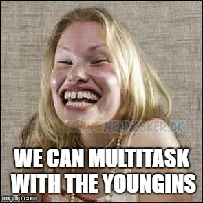 redneck woman | WE CAN MULTITASK WITH THE YOUNGINS | image tagged in redneck woman | made w/ Imgflip meme maker
