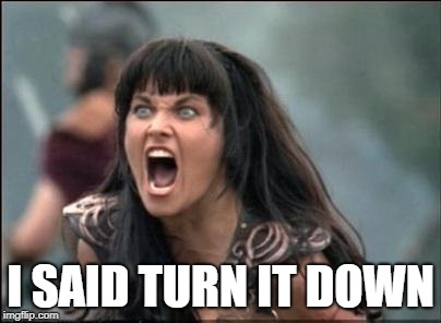 Angry Xena | I SAID TURN IT DOWN | image tagged in angry xena | made w/ Imgflip meme maker