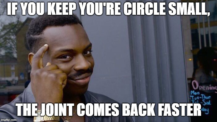 Roll Safe Think About It Meme | IF YOU KEEP YOU'RE CIRCLE SMALL, THE JOINT COMES BACK FASTER | image tagged in memes,roll safe think about it | made w/ Imgflip meme maker