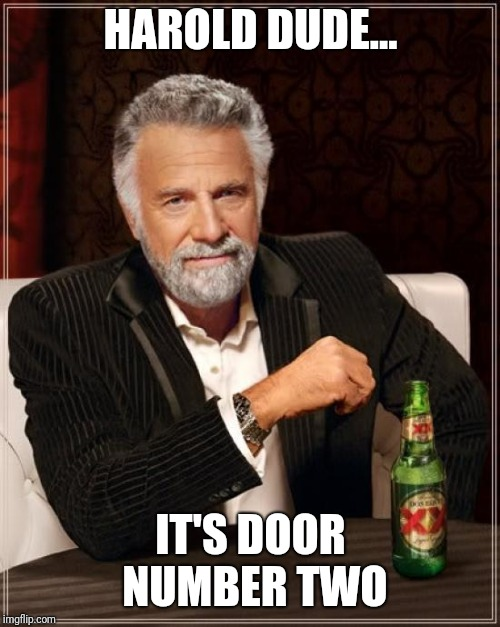 The Most Interesting Man In The World Meme | HAROLD DUDE... IT'S DOOR NUMBER TWO | image tagged in memes,the most interesting man in the world | made w/ Imgflip meme maker
