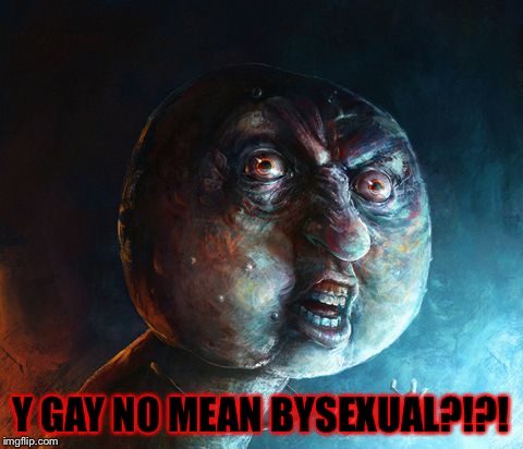 Realistic Y U NO | Y GAY NO MEAN BYSEXUAL?!?! | image tagged in realistic y u no | made w/ Imgflip meme maker