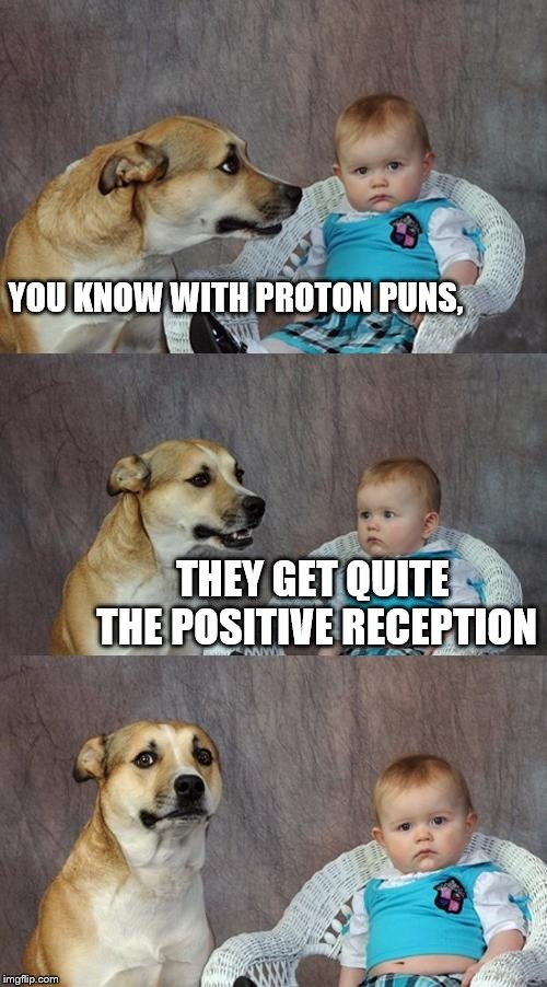 Dad Joke Dog Meme | YOU KNOW WITH PROTON PUNS, THEY GET QUITE THE POSITIVE RECEPTION | image tagged in memes,dad joke dog | made w/ Imgflip meme maker