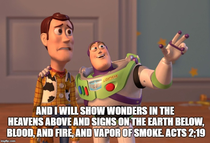 X, X Everywhere | AND I WILL SHOW WONDERS IN THE HEAVENS ABOVE AND SIGNS ON THE EARTH BELOW, BLOOD, AND FIRE, AND VAPOR OF SMOKE. ACTS 2;19 | image tagged in memes,x x everywhere,bible,end times,scripture | made w/ Imgflip meme maker