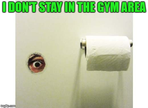 Bathroom Peeping Tom | I DON'T STAY IN THE GYM AREA | image tagged in bathroom peeping tom | made w/ Imgflip meme maker