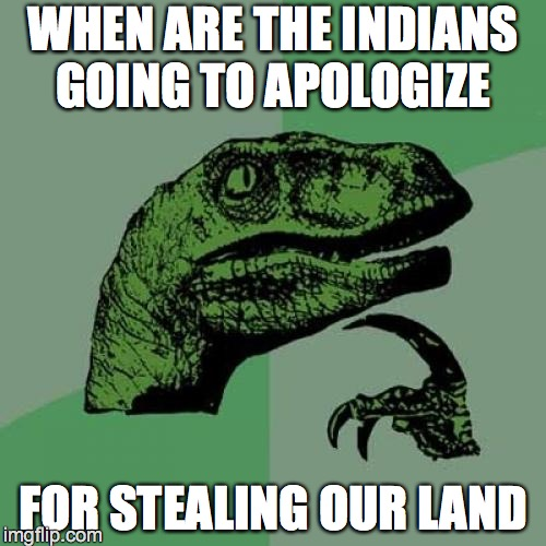 Philosoraptor Meme | WHEN ARE THE INDIANS GOING TO APOLOGIZE FOR STEALING OUR LAND | image tagged in memes,philosoraptor | made w/ Imgflip meme maker