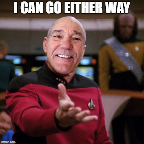 wtf picard kewlew | I CAN GO EITHER WAY | image tagged in wtf picard kewlew | made w/ Imgflip meme maker