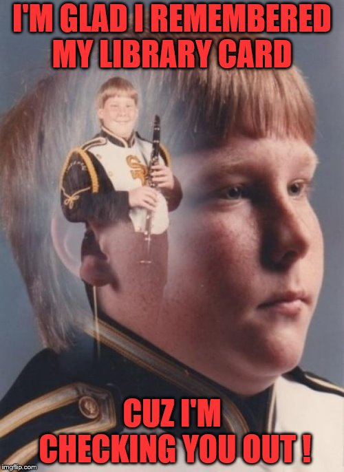 PTSD Clarinet Boy Meme | I'M GLAD I REMEMBERED MY LIBRARY CARD CUZ I'M CHECKING YOU OUT ! | image tagged in memes,ptsd clarinet boy | made w/ Imgflip meme maker
