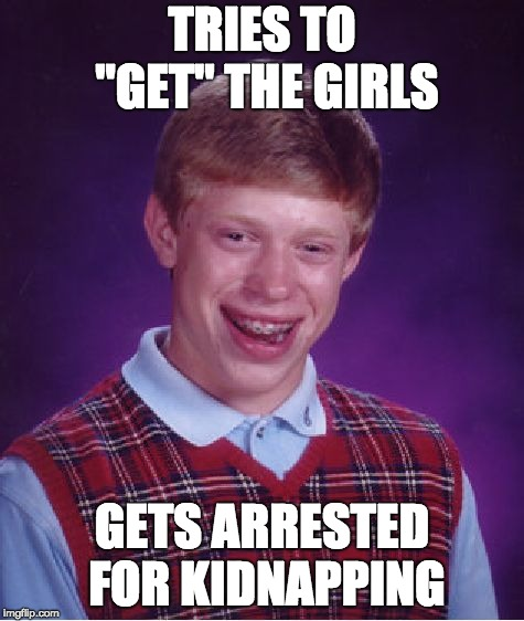 "Brian will never have a wife |  TRIES TO ""GET"" THE GIRLS; GETS ARRESTED FOR KIDNAPPING 