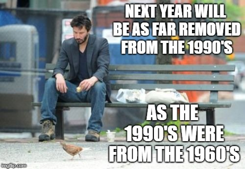 Sad Keanu | NEXT YEAR WILL BE AS FAR REMOVED FROM THE 1990'S AS THE 1990'S WERE FROM THE 1960'S | image tagged in memes,sad keanu | made w/ Imgflip meme maker