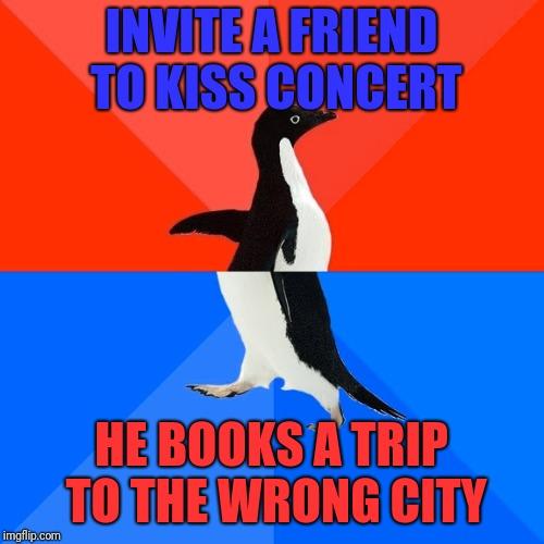 He booked for Rogers Centre in Edmonton, not Rogers Arena Vancouver. Now gotta pick him up at the airport night of the concert.  | INVITE A FRIEND TO KISS CONCERT HE BOOKS A TRIP TO THE WRONG CITY | image tagged in memes,socially awesome awkward penguin,sewmyeyesshut,kiss,funny | made w/ Imgflip meme maker