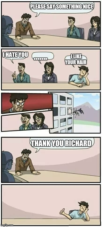 Boardroom Meeting Suggestion 2 |  PLEASE SAY SOMETHING NICE; I HATE YOU; ....... I LIKE YOUR HAIR; THANK YOU RICHARD | image tagged in boardroom meeting suggestion 2 | made w/ Imgflip meme maker