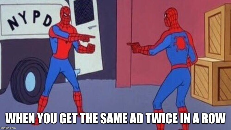 WHEN YOU GET THE SAME AD TWICE IN A ROW | image tagged in spiderman pointing at spiderman | made w/ Imgflip meme maker