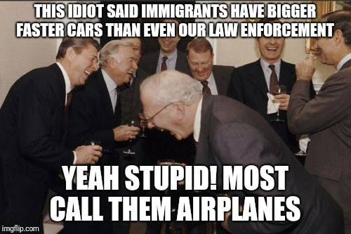 Laughing Men In Suits Meme | THIS IDIOT SAID IMMIGRANTS HAVE BIGGER FASTER CARS THAN EVEN OUR LAW ENFORCEMENT YEAH STUPID! MOST CALL THEM AIRPLANES | image tagged in memes,laughing men in suits | made w/ Imgflip meme maker