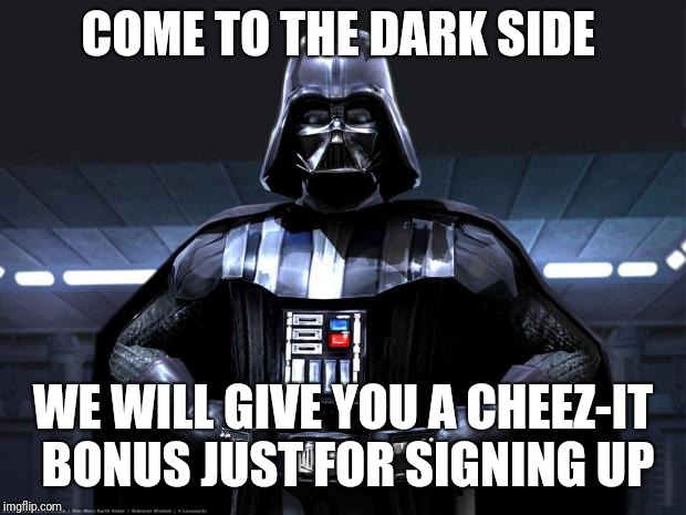 Darth Vader | COME TO THE DARK SIDE WE WILL GIVE YOU A CHEEZ-IT BONUS JUST FOR SIGNING UP | image tagged in darth vader | made w/ Imgflip meme maker
