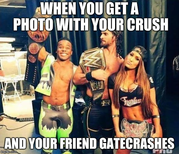 wwe |  WHEN YOU GET A PHOTO WITH YOUR CRUSH; AND YOUR FRIEND GATECRASHES | image tagged in wwe | made w/ Imgflip meme maker