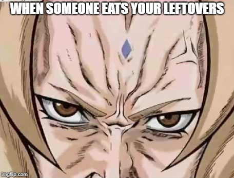 WHEN SOMEONE EATS YOUR LEFTOVERS | image tagged in memes,naruto shippuden,naruto,dragon ball z,dragon ball super | made w/ Imgflip meme maker