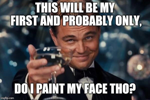 Leonardo Dicaprio Cheers Meme | THIS WILL BE MY FIRST AND PROBABLY ONLY, DO I PAINT MY FACE THO? | image tagged in memes,leonardo dicaprio cheers | made w/ Imgflip meme maker
