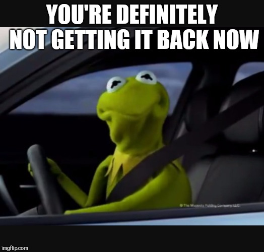 Kermit driver | YOU'RE DEFINITELY NOT GETTING IT BACK NOW | image tagged in kermit driver | made w/ Imgflip meme maker