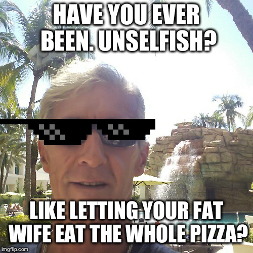 HAVE YOU EVER BEEN. UNSELFISH? LIKE LETTING YOUR FAT WIFE EAT THE WHOLE PIZZA? | image tagged in douchebag loser | made w/ Imgflip meme maker