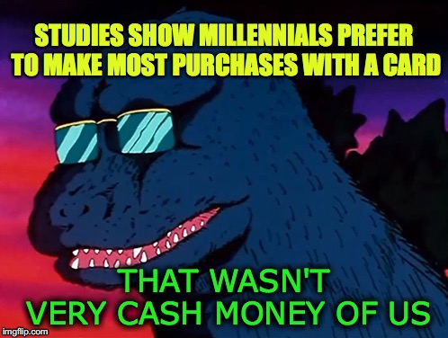 Not very cash money of us millennials | STUDIES SHOW MILLENNIALS PREFER TO MAKE MOST PURCHASES WITH A CARD THAT WASN'T VERY CASH MONEY OF US | image tagged in cash money godzilla,millennials,that wasnt very cash money,plastic,credit card,cash | made w/ Imgflip meme maker