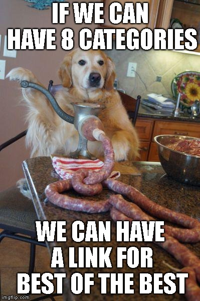 dog sausages | IF WE CAN HAVE 8 CATEGORIES WE CAN HAVE A LINK FOR BEST OF THE BEST | image tagged in dog sausages | made w/ Imgflip meme maker