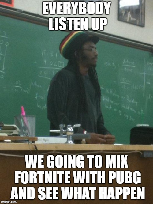 Rasta Science Teacher | EVERYBODY LISTEN UP WE GOING TO MIX FORTNITE WITH PUBG AND SEE WHAT HAPPEN | image tagged in memes,rasta science teacher | made w/ Imgflip meme maker
