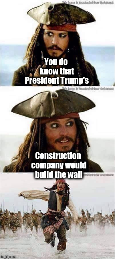 How did the Fake News Media miss this one ? | You do know that President Trump's Construction company would build the wall | image tagged in jack sparrow run,why you always lying,biased media,unpopular opinion,network | made w/ Imgflip meme maker