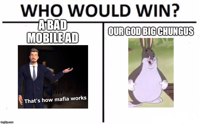 Obviously big chungus | A BAD MOBILE AD OUR GOD BIG CHUNGUS | image tagged in memes,who would win | made w/ Imgflip meme maker
