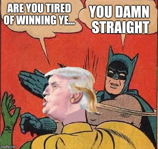 Batman slappingTrump | ARE YOU TIRED OF WINNING YE... YOU DAMN STRAIGHT | image tagged in batman slappingtrump | made w/ Imgflip meme maker
