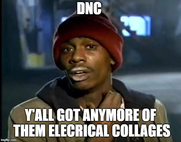 Y'all Got Any More Of That | DNC Y'ALL GOT ANYMORE OF THEM ELECRICAL COLLAGES | image tagged in memes,y'all got any more of that | made w/ Imgflip meme maker