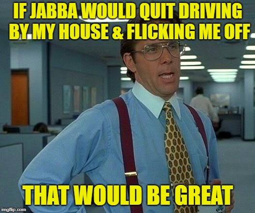 That Would Be Great Meme | IF JABBA WOULD QUIT DRIVING BY MY HOUSE & FLICKING ME OFF THAT WOULD BE GREAT | image tagged in memes,that would be great | made w/ Imgflip meme maker