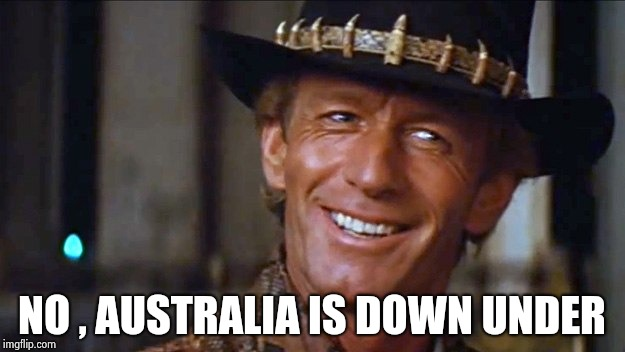 Crocodile Dundee | NO , AUSTRALIA IS DOWN UNDER | image tagged in crocodile dundee | made w/ Imgflip meme maker