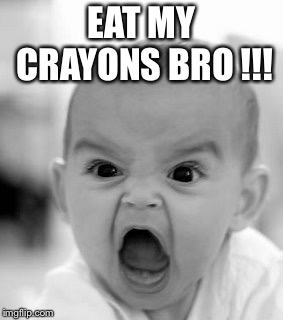 Angry Baby Meme | EAT MY CRAYONS BRO !!! | image tagged in memes,angry baby | made w/ Imgflip meme maker