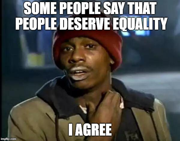 Y'all Got Any More Of That Meme | SOME PEOPLE SAY THAT PEOPLE DESERVE EQUALITY I AGREE | image tagged in memes,y'all got any more of that | made w/ Imgflip meme maker