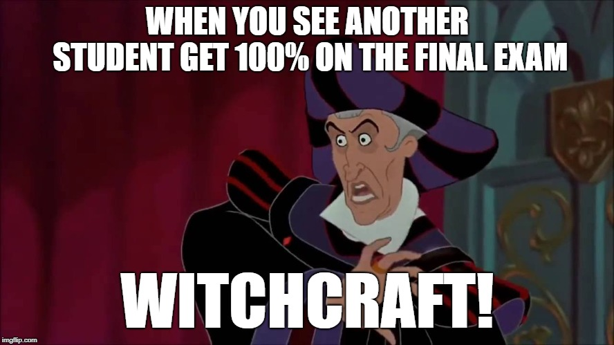 witchcraft | WHEN YOU SEE ANOTHER STUDENT GET 100% ON THE FINAL EXAM WITCHCRAFT! | image tagged in witchcraft | made w/ Imgflip meme maker