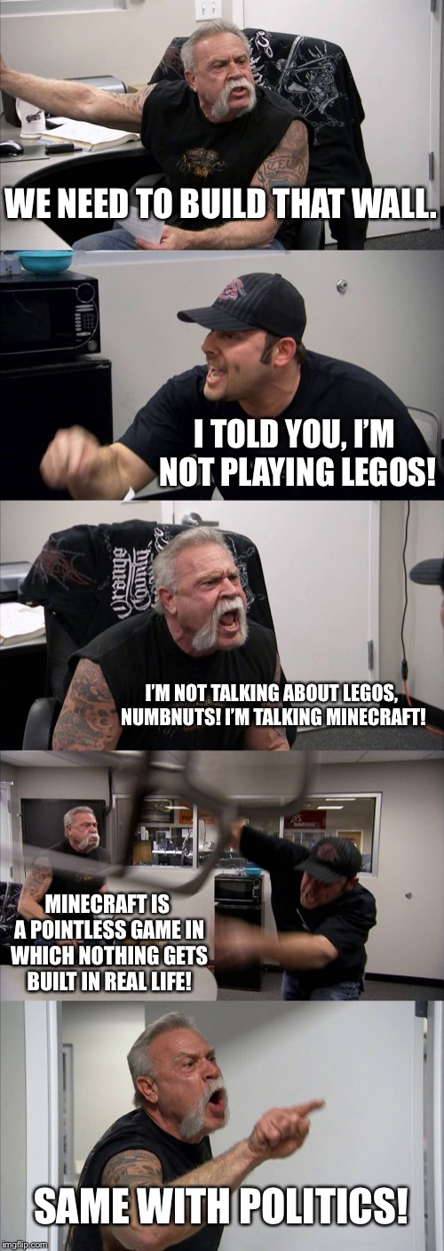 Build The Wall - Legos vs Minecraft |  WE NEED TO BUILD THAT WALL. I TOLD YOU, I'M NOT PLAYING LEGOS! I'M NOT TALKING ABOUT LEGOS, NUMBNUTS! I'M TALKING MINECRAFT! MINECRAFT IS A POINTLESS GAME IN WHICH NOTHING GETS BUILT IN REAL LIFE! SAME WITH POLITICS! | image tagged in memes,american chopper argument,build a wall,legos,minecraft,life | made w/ Imgflip meme maker