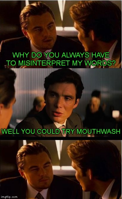 . | WHY DO YOU ALWAYS HAVE TO MISINTERPRET MY WORDS? WELL YOU COULD TRY MOUTHWASH | image tagged in memes,inception | made w/ Imgflip meme maker
