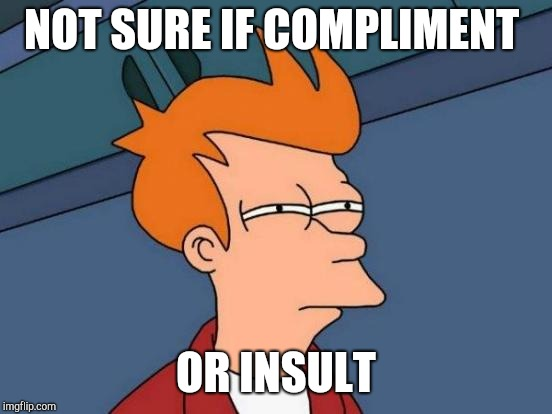 When someone says you look like someone out of a Tim Burton movie | NOT SURE IF COMPLIMENT OR INSULT | image tagged in memes,futurama fry,tim burton | made w/ Imgflip meme maker