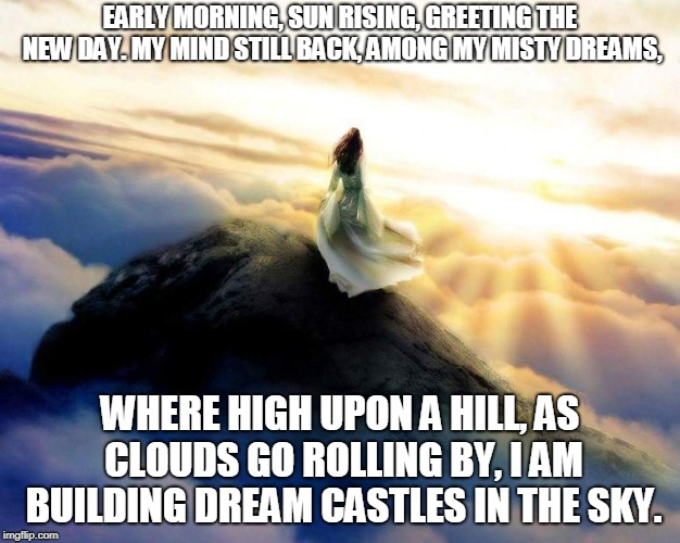 Dream Castles | EARLY MORNING, SUN RISING, GREETING THE NEW DAY. MY MIND STILL BACK, AMONG MY MISTY DREAMS, WHERE HIGH UPON A HILL, AS CLOUDS GO ROLLING BY, | image tagged in morning,dreams,castles,clouds | made w/ Imgflip meme maker
