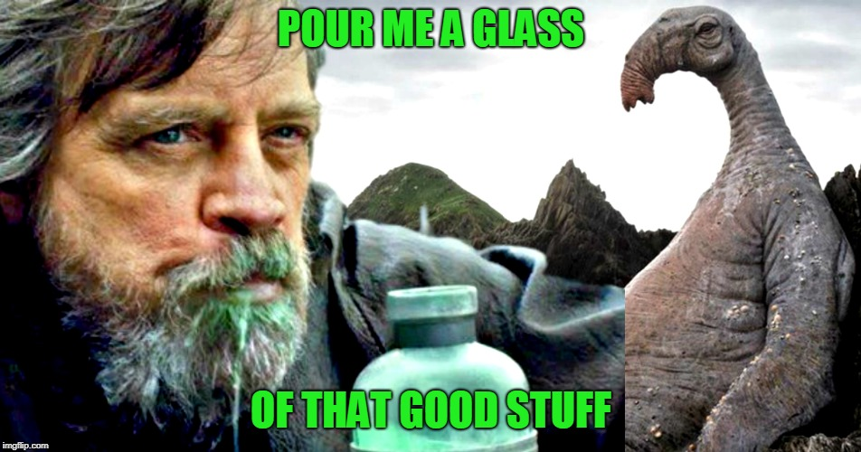 pour me a glass of that good stuff | POUR ME A GLASS OF THAT GOOD STUFF | image tagged in star wars the last jedi | made w/ Imgflip meme maker