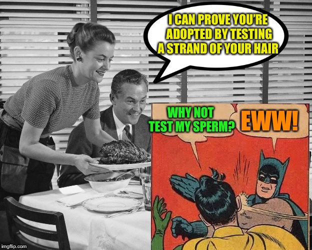 I CAN PROVE YOU'RE ADOPTED BY TESTING A STRAND OF YOUR HAIR WHY NOT TEST MY SPERM? EWW! | made w/ Imgflip meme maker