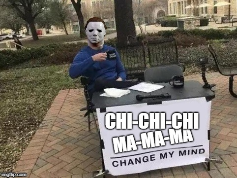 MA-MA-MA CHI-CHI-CHI | image tagged in michael myers change my mind | made w/ Imgflip meme maker