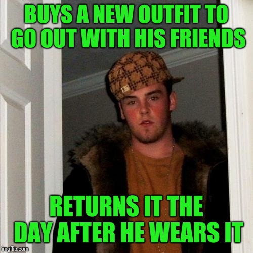 Scumbag Steve Meme | BUYS A NEW OUTFIT TO GO OUT WITH HIS FRIENDS RETURNS IT THE DAY AFTER HE WEARS IT | image tagged in memes,scumbag steve | made w/ Imgflip meme maker