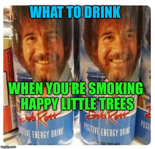 Positive Buzz | WHAT TO DRINK WHEN YOU'RE SMOKING HAPPY LITTLE TREES | image tagged in bob ross,smoking,happy little trees,positive,energy drinks,funny memes | made w/ Imgflip meme maker