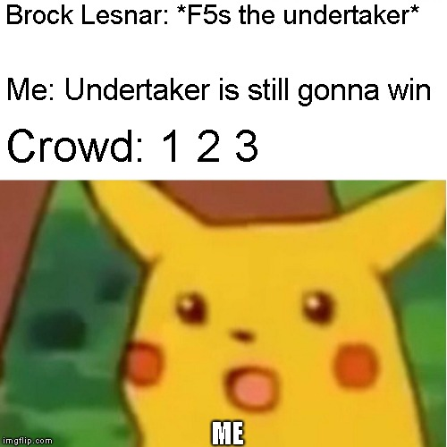 Childhood Crushed |  Brock Lesnar: *F5s the undertaker*; Me: Undertaker is still gonna win; Crowd: 1 2 3; ME | image tagged in memes,surprised pikachu,wwe | made w/ Imgflip meme maker